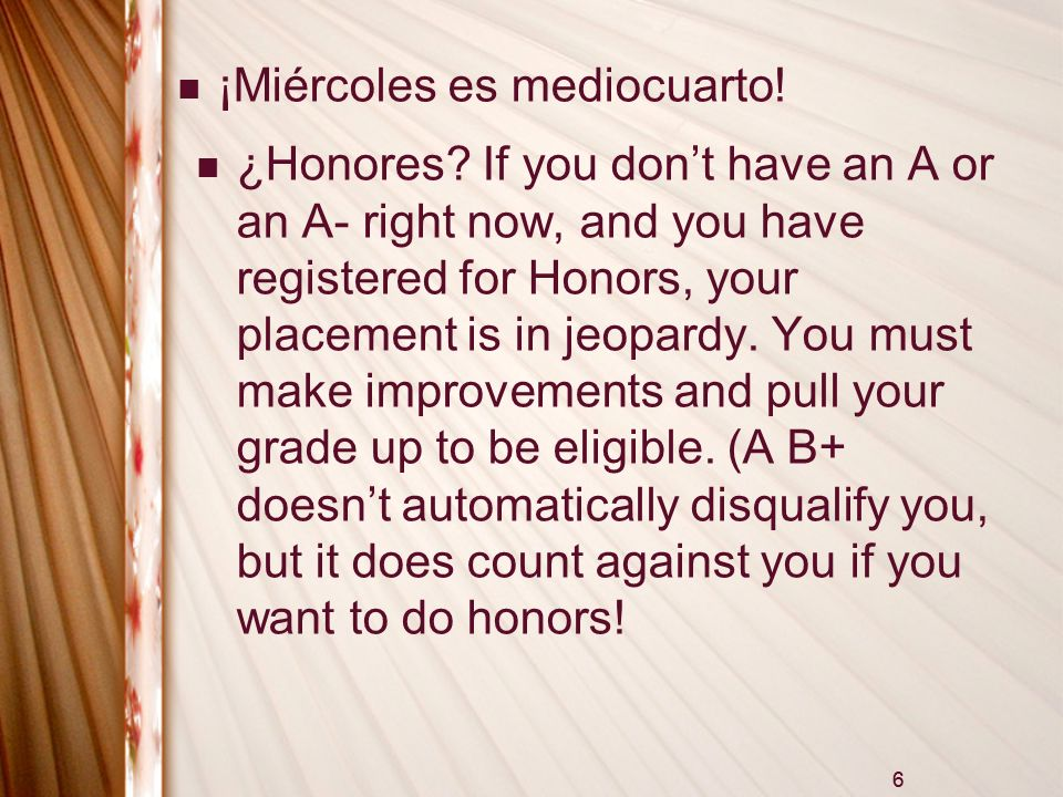 6 ¡Miércoles es mediocuarto! ¿Honores? If you dont have an A or an A- right now, and you have registered for Honors, your placement is in jeopardy. Yo