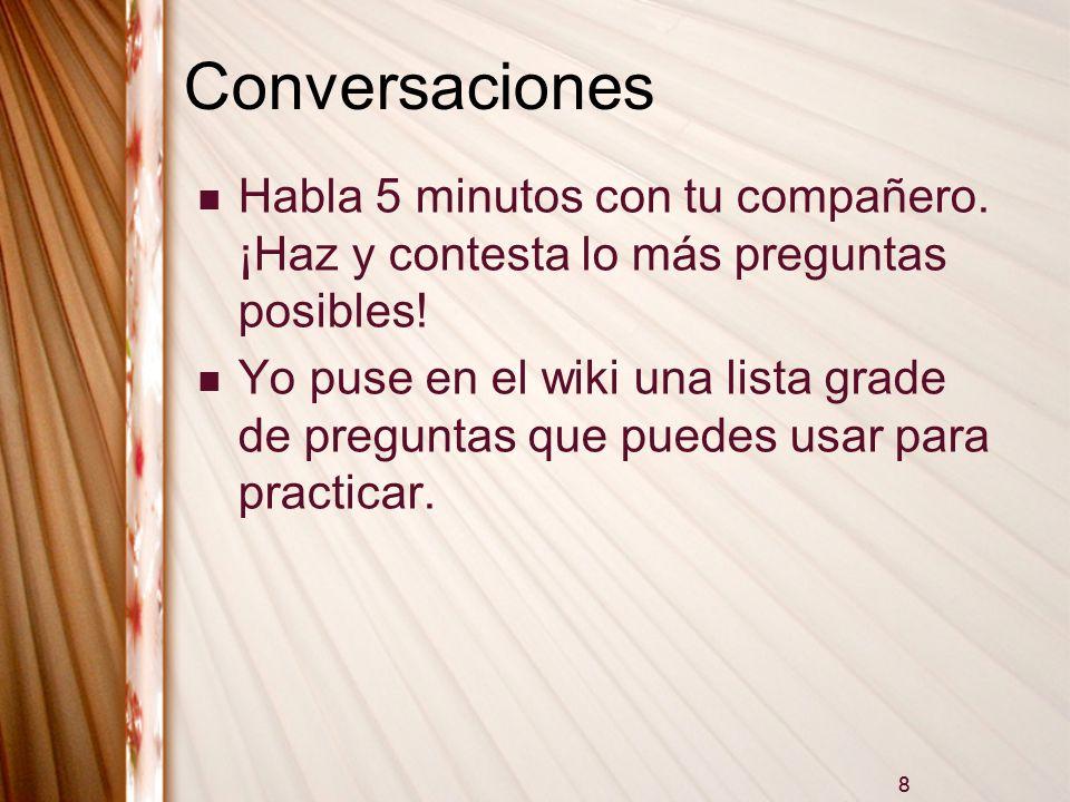 8 Conversaciones Habla 5 minutos con tu compañero. ¡Haz y contesta lo más preguntas posibles! Yo puse en el wiki una lista grade de preguntas que pued