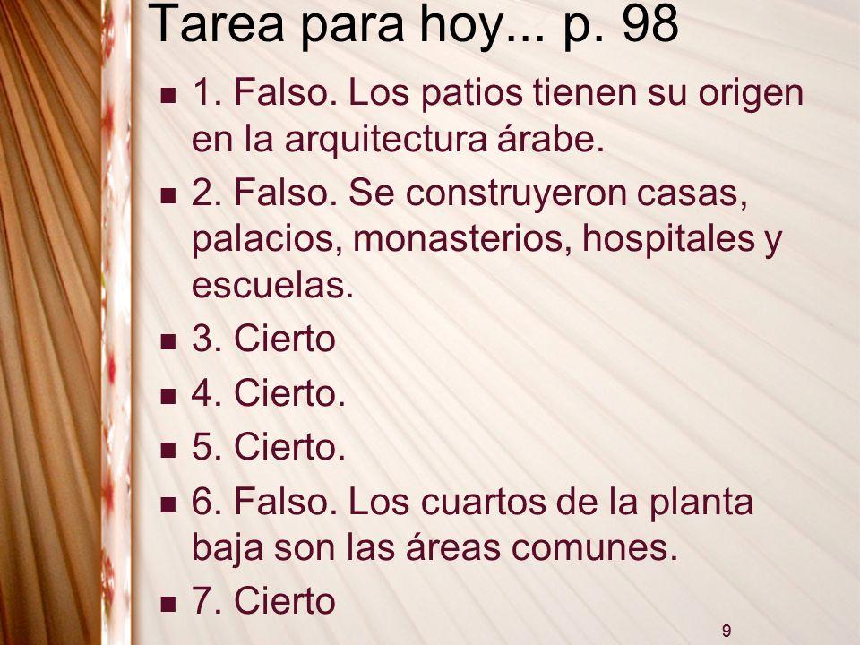9 Tarea para hoy... p. 98 1. Falso. Los patios tienen su origen en la arquitectura árabe. 2. Falso. Se construyeron casas, palacios, monasterios, hosp