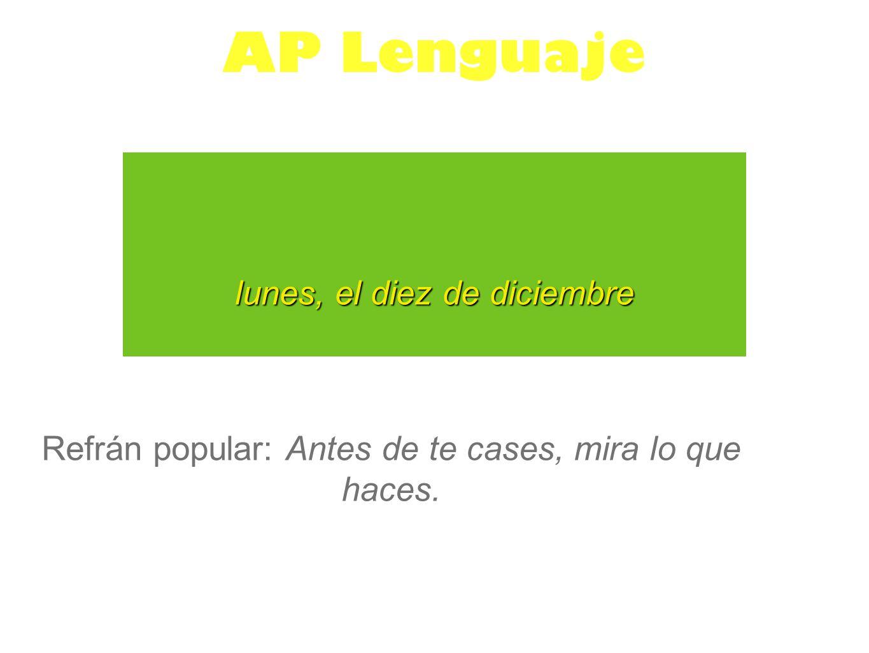 lunes, el diez de diciembre AP Lenguaje Refrán popular: Antes de te cases, mira lo que haces.