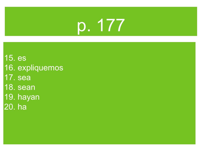 p. 177 15. es 16. expliquemos 17. sea 18. sean 19. hayan 20. ha