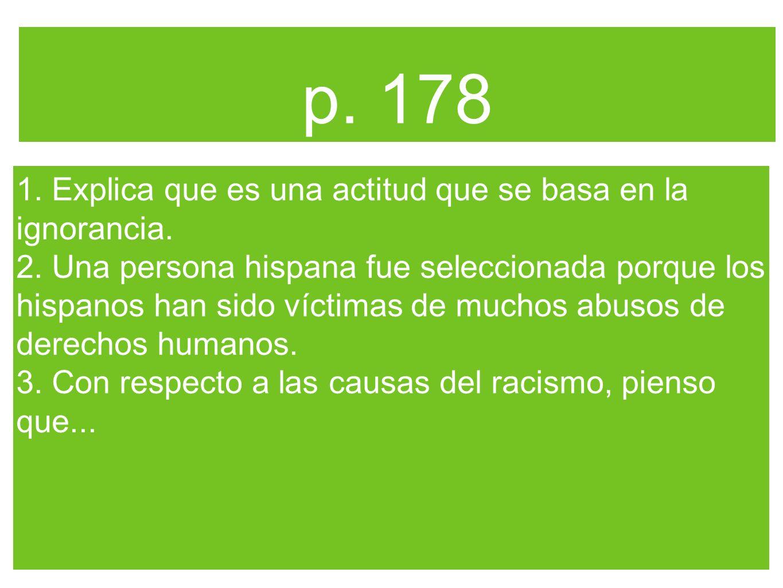 p. 178 1. Explica que es una actitud que se basa en la ignorancia. 2. Una persona hispana fue seleccionada porque los hispanos han sido víctimas de mu