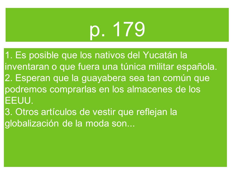 p. 179 1. Es posible que los nativos del Yucatán la inventaran o que fuera una túnica militar española. 2. Esperan que la guayabera sea tan común que