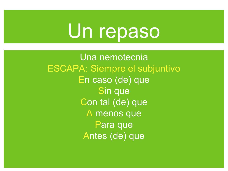 Un repaso Una nemotecnia ESCAPA: Siempre el subjuntivo En caso (de) que Sin que Con tal (de) que A menos que Para que Antes (de) que