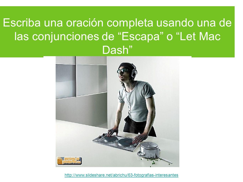 Escriba una oración completa usando una de las conjunciones de Escapa o Let Mac Dash http://www.slideshare.net/abrichu/63-fotografias-interesantes