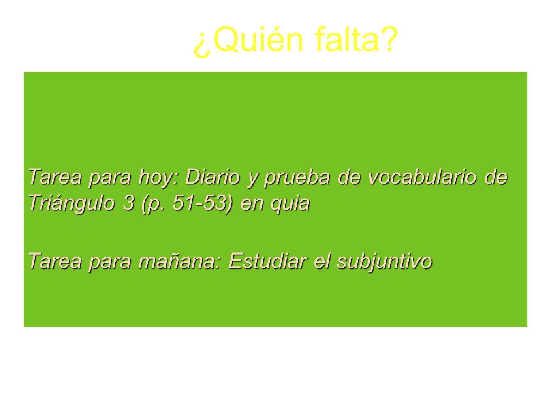 Tarea para hoy: Diario y prueba de vocabulario de Triángulo 3 (p. 51-53) en quia Tarea para mañana: Estudiar el subjuntivo ¿Quién falta?