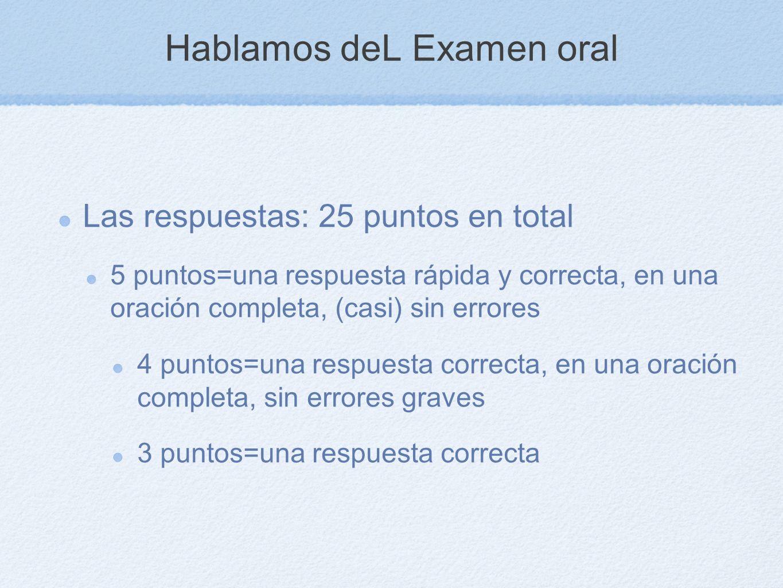 Hablamos deL Examen oral Las respuestas: 25 puntos en total 5 puntos=una respuesta rápida y correcta, en una oración completa, (casi) sin errores 4 pu