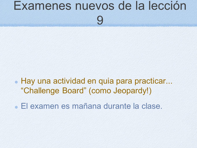 Examenes nuevos de la lección 9 Hay una actividad en quia para practicar... Challenge Board (como Jeopardy!) El examen es mañana durante la clase.