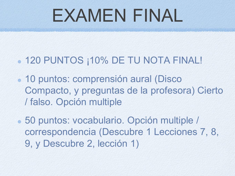EXAMEN FINAL 120 PUNTOS ¡10% DE TU NOTA FINAL! 10 puntos: comprensión aural (Disco Compacto, y preguntas de la profesora) Cierto / falso. Opción multi