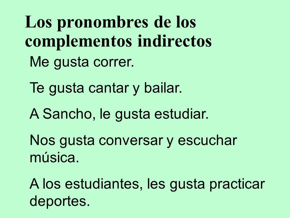 Los pronombres de los complementos indirectos Me gusta correr. Te gusta cantar y bailar. A Sancho, le gusta estudiar. Nos gusta conversar y escuchar m