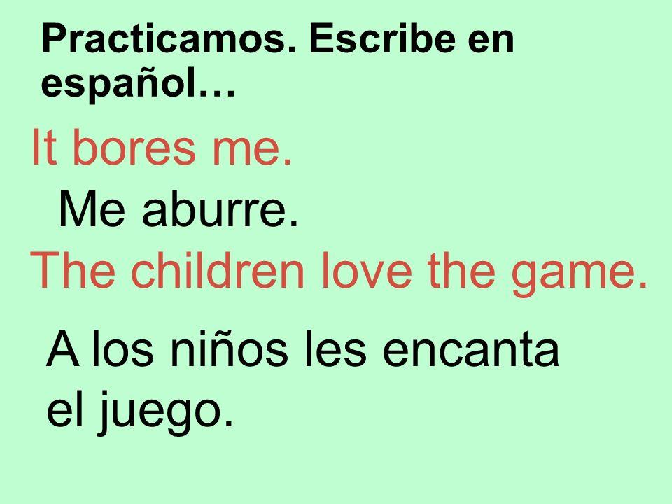 Practicamos. Escribe en español… It bores me. Me aburre. The children love the game. A los niños les encanta el juego.
