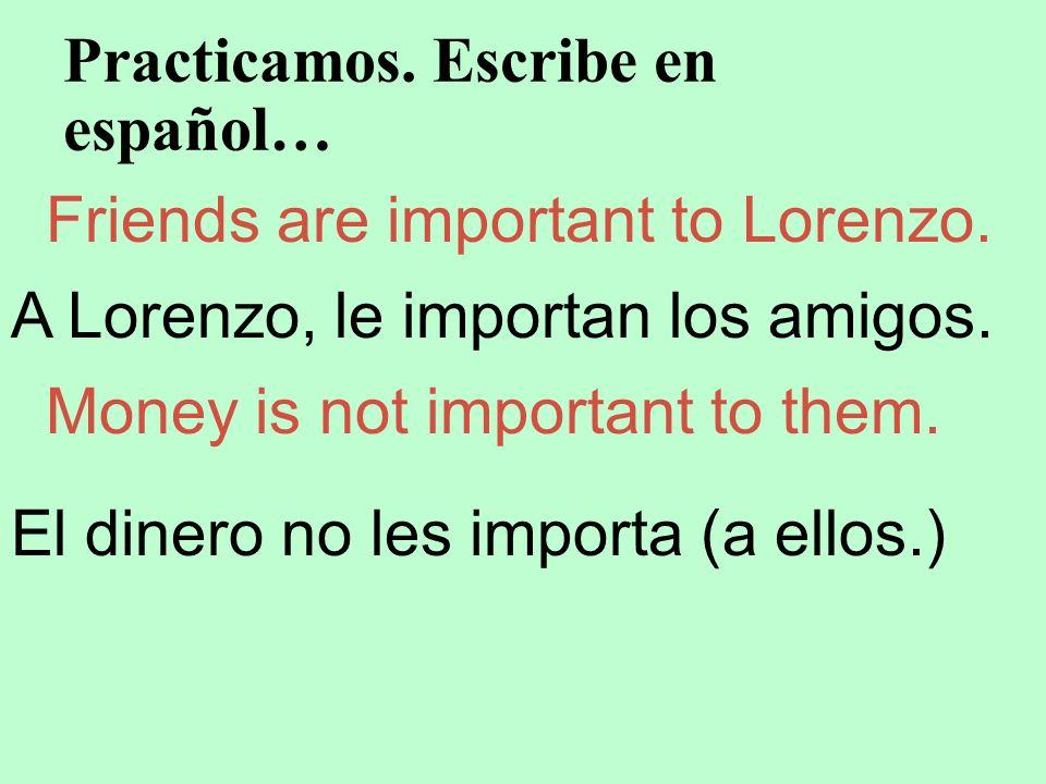 Practicamos. Escribe en español… Friends are important to Lorenzo. A Lorenzo, le importan los amigos. Money is not important to them. El dinero no les