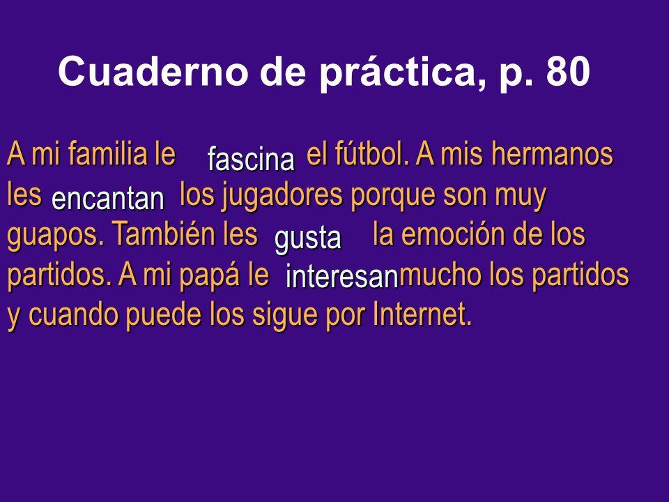 Cuaderno de práctica, p. 80 A mi familia le el fútbol. A mis hermanos les los jugadores porque son muy guapos. También les la emoción de los partidos.