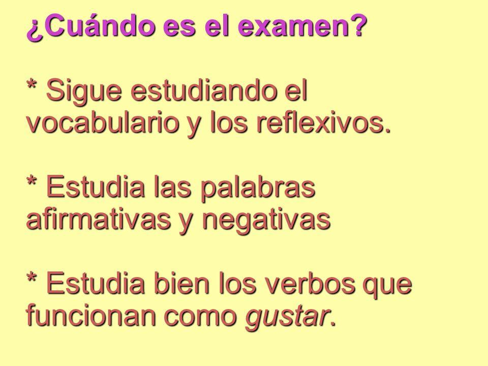 ¿Cuándo es el examen? * Sigue estudiando el vocabulario y los reflexivos. * Estudia las palabras afirmativas y negativas * Estudia bien los verbos que