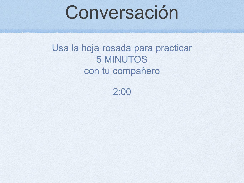 Conversación Usa la hoja rosada para practicar 5 MINUTOS con tu compañero 2:00