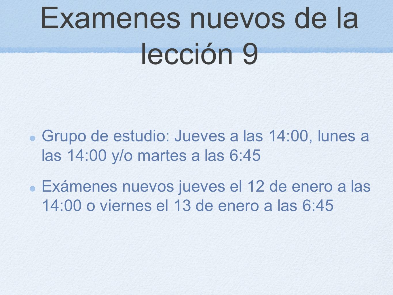 Examenes nuevos de la lección 9 Grupo de estudio: Jueves a las 14:00, lunes a las 14:00 y/o martes a las 6:45 Exámenes nuevos jueves el 12 de enero a