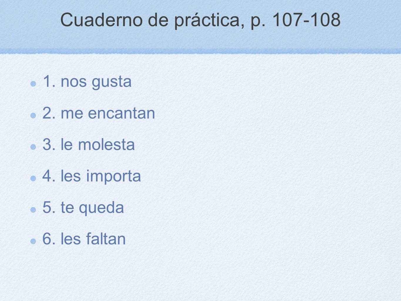 Cuaderno de práctica, p. 107-108 1. nos gusta 2. me encantan 3. le molesta 4. les importa 5. te queda 6. les faltan