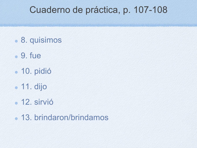 Cuaderno de práctica, p. 107-108 8. quisimos 9. fue 10. pidió 11. dijo 12. sirvió 13. brindaron/brindamos