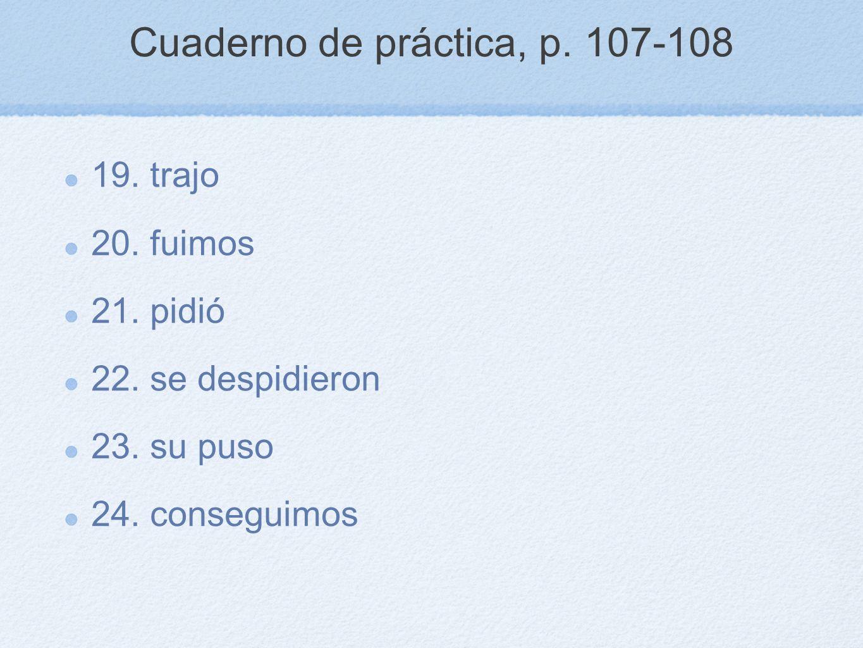 Cuaderno de práctica, p. 107-108 19. trajo 20. fuimos 21. pidió 22. se despidieron 23. su puso 24. conseguimos