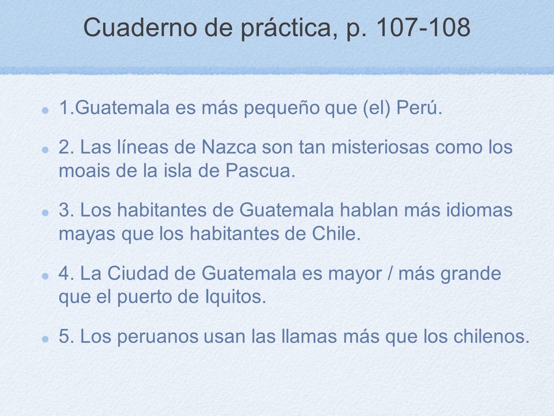 Cuaderno de práctica, p. 107-108 1.Guatemala es más pequeño que (el) Perú. 2. Las líneas de Nazca son tan misteriosas como los moais de la isla de Pas