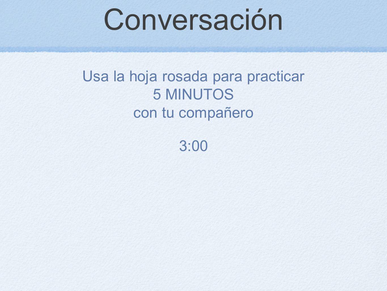 Conversación Usa la hoja rosada para practicar 5 MINUTOS con tu compañero 2:30