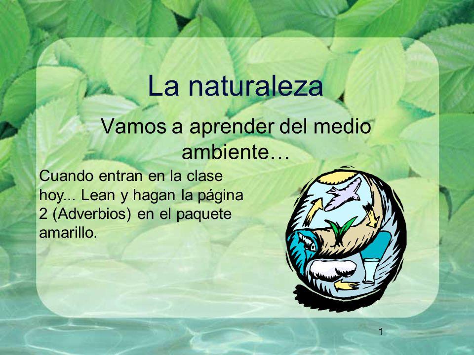 1 La naturaleza Vamos a aprender del medio ambiente… Cuando entran en la clase hoy... Lean y hagan la página 2 (Adverbios) en el paquete amarillo.