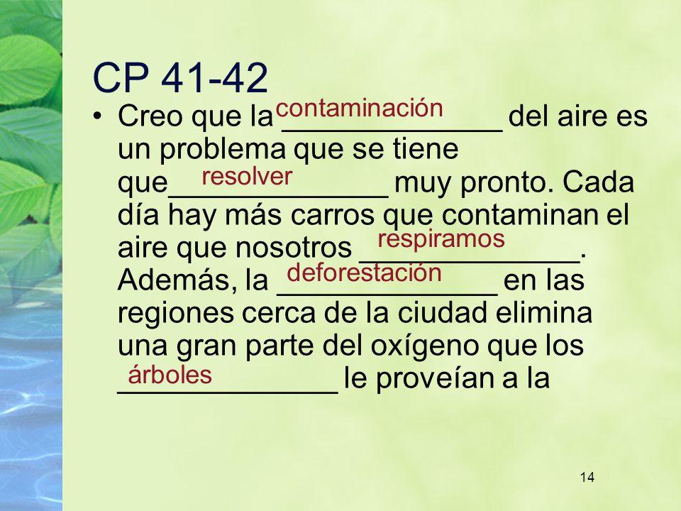 14 CP 41-42 Creo que la _____________ del aire es un problema que se tiene que_____________ muy pronto. Cada día hay más carros que contaminan el aire