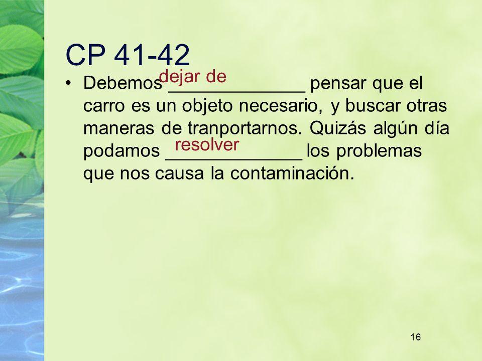 16 CP 41-42 Debemos _____________ pensar que el carro es un objeto necesario, y buscar otras maneras de tranportarnos. Quizás algún día podamos ______