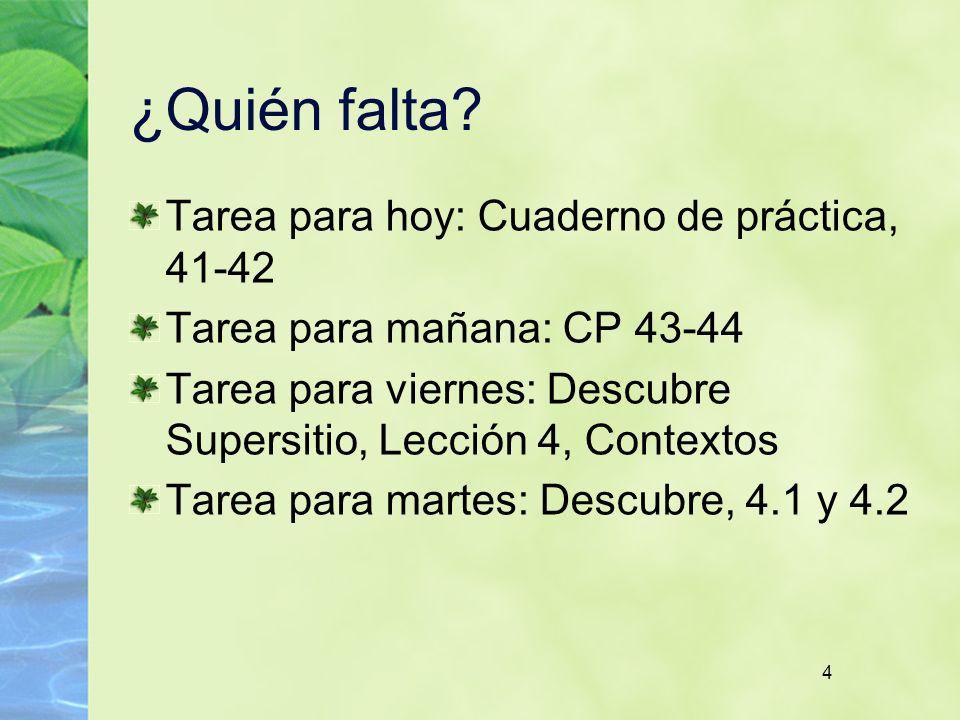 4 ¿Quién falta? Tarea para hoy: Cuaderno de práctica, 41-42 Tarea para mañana: CP 43-44 Tarea para viernes: Descubre Supersitio, Lección 4, Contextos