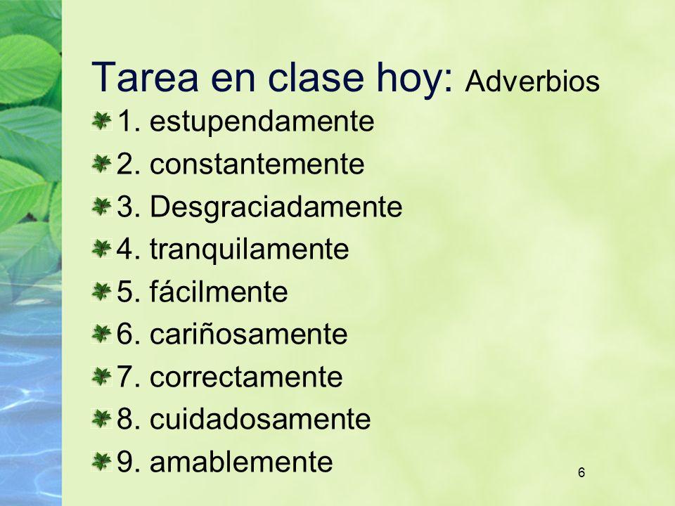 6 Tarea en clase hoy: Adverbios 1. estupendamente 2. constantemente 3. Desgraciadamente 4. tranquilamente 5. fácilmente 6. cariñosamente 7. correctame