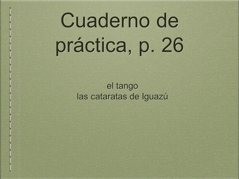 Cuaderno de práctica, p. 26 el tango las cataratas de Iguazú el tango las cataratas de Iguazú