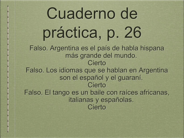 Cuaderno de práctica, p.26 Falso. Argentina es el país de habla hispana más grande del mundo.