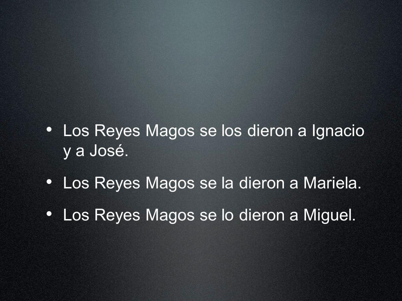 Los Reyes Magos se los dieron a Ignacio y a José. Los Reyes Magos se la dieron a Mariela. Los Reyes Magos se lo dieron a Miguel.