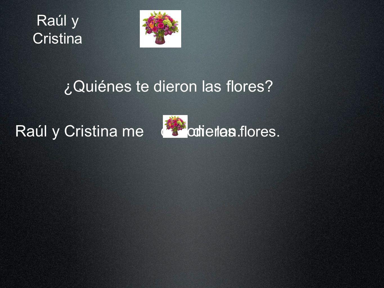 Raúl y Cristina ¿Quiénes te dieron las flores? Raúl y Cristina me las flores. dieron dieron. las
