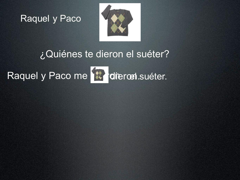 Raquel y Paco ¿Quiénes te dieron el suéter? Raquel y Paco me el suéter. dieron dieron. lo