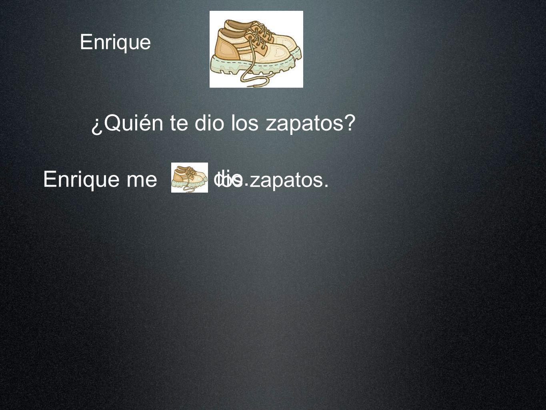 Enrique ¿Quién te dio los zapatos? Enrique me los zapatos. dio dio. los