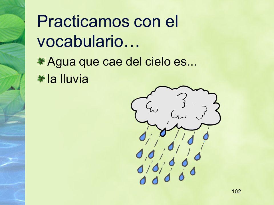 102 Practicamos con el vocabulario… Agua que cae del cielo es... la lluvia