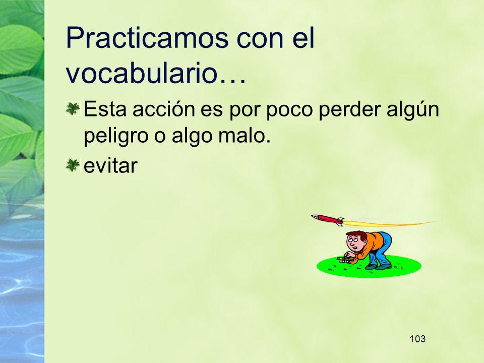 103 Practicamos con el vocabulario… Esta acción es por poco perder algún peligro o algo malo.