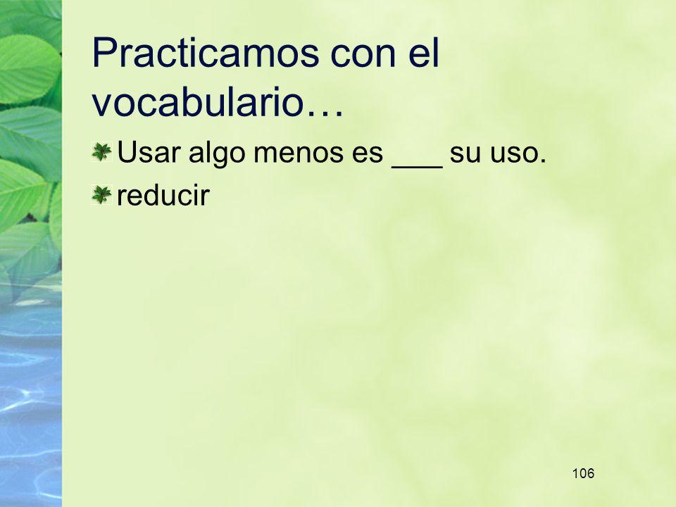 106 Practicamos con el vocabulario… Usar algo menos es ___ su uso. reducir
