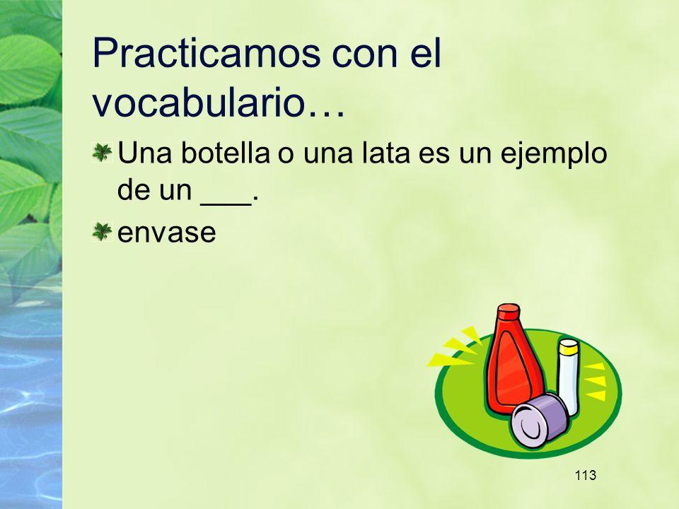 113 Practicamos con el vocabulario… Una botella o una lata es un ejemplo de un ___. envase