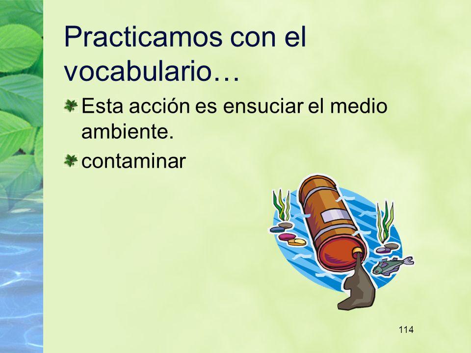 114 Practicamos con el vocabulario… Esta acción es ensuciar el medio ambiente. contaminar