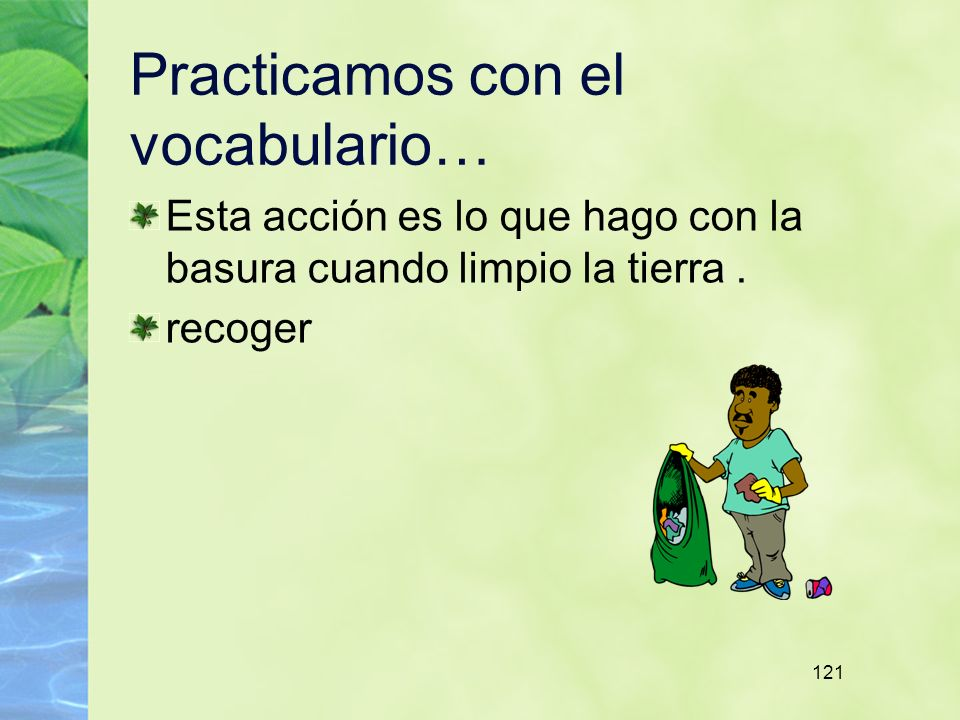 121 Practicamos con el vocabulario… Esta acción es lo que hago con la basura cuando limpio la tierra.