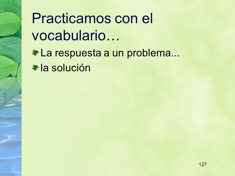 127 Practicamos con el vocabulario… La respuesta a un problema... la solución