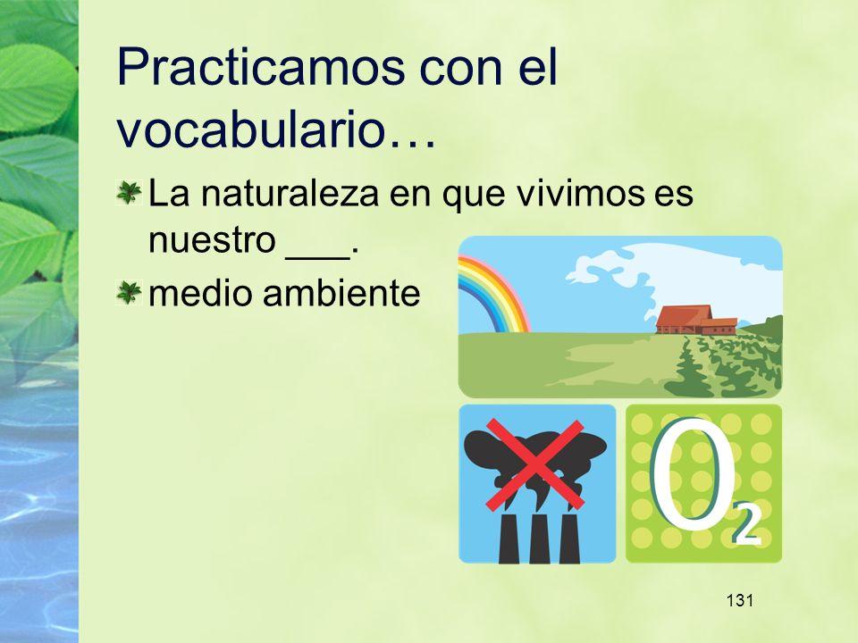 131 Practicamos con el vocabulario… La naturaleza en que vivimos es nuestro ___. medio ambiente