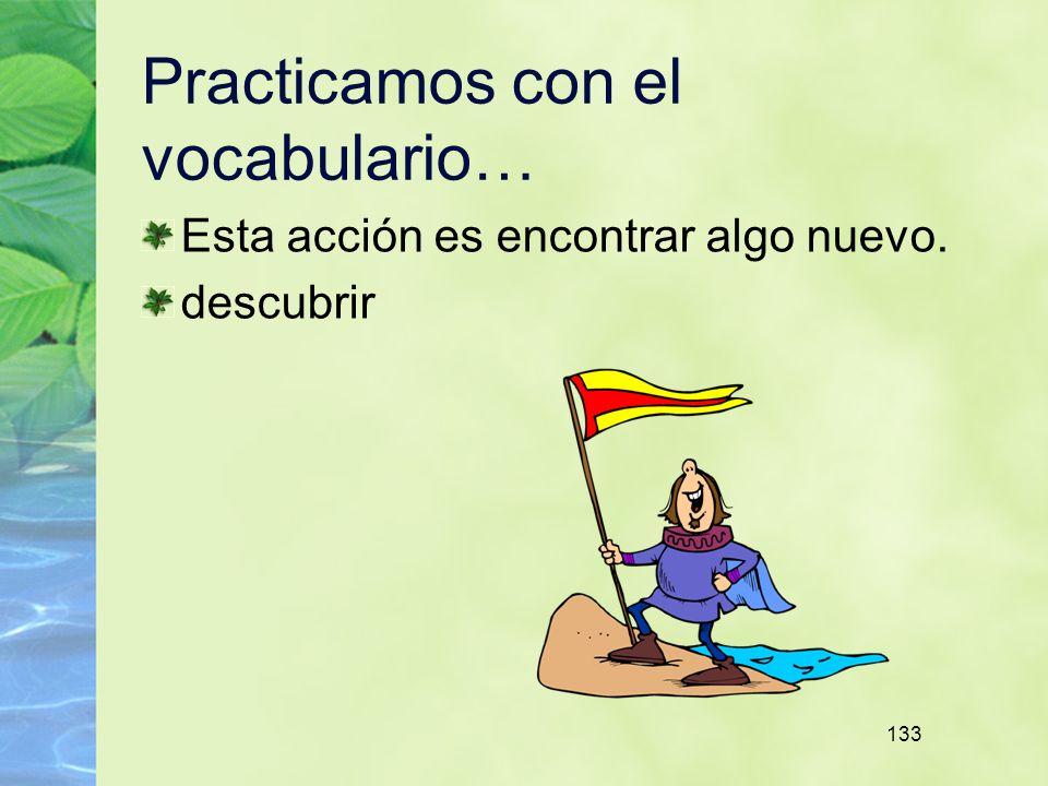 133 Practicamos con el vocabulario… Esta acción es encontrar algo nuevo. descubrir