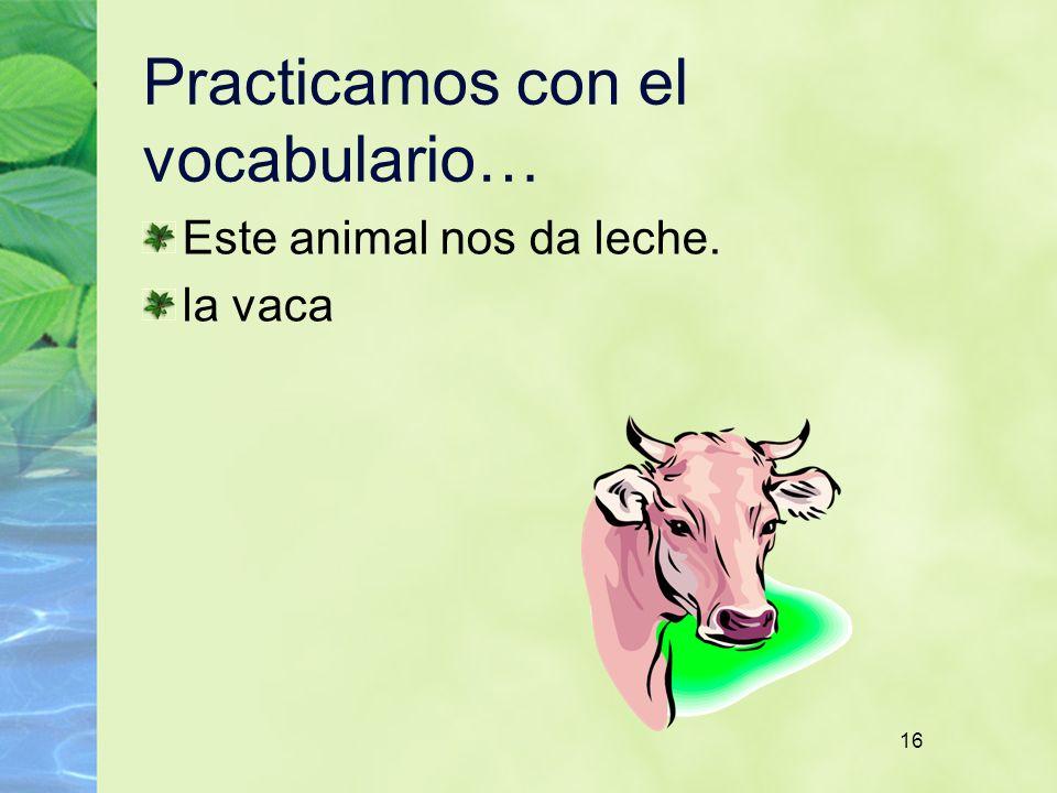 16 Practicamos con el vocabulario… Este animal nos da leche. la vaca