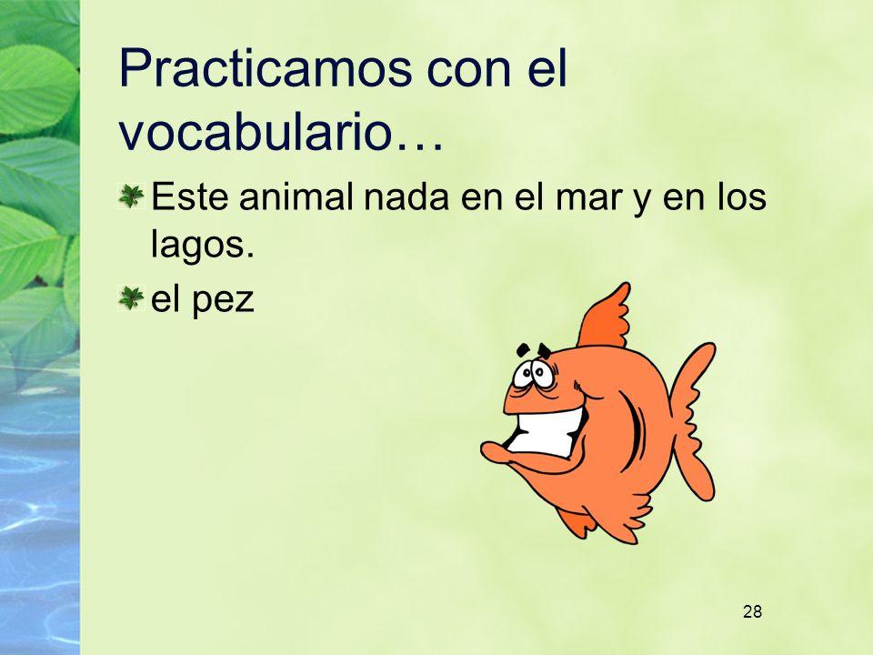 28 Practicamos con el vocabulario… Este animal nada en el mar y en los lagos. el pez