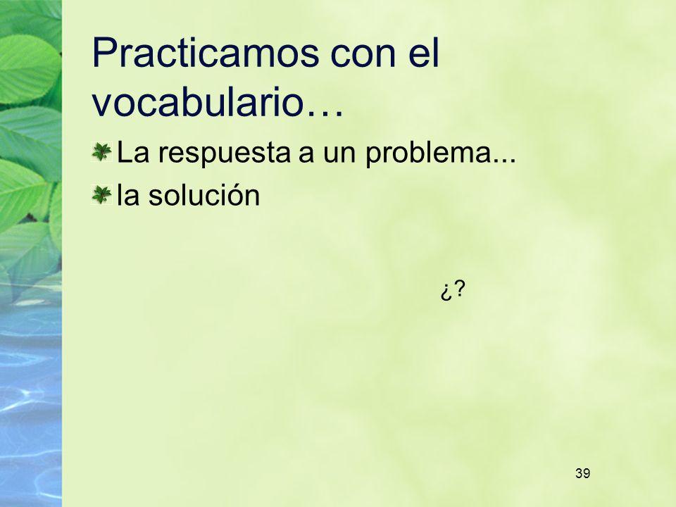 39 Practicamos con el vocabulario… La respuesta a un problema... la solución ¿
