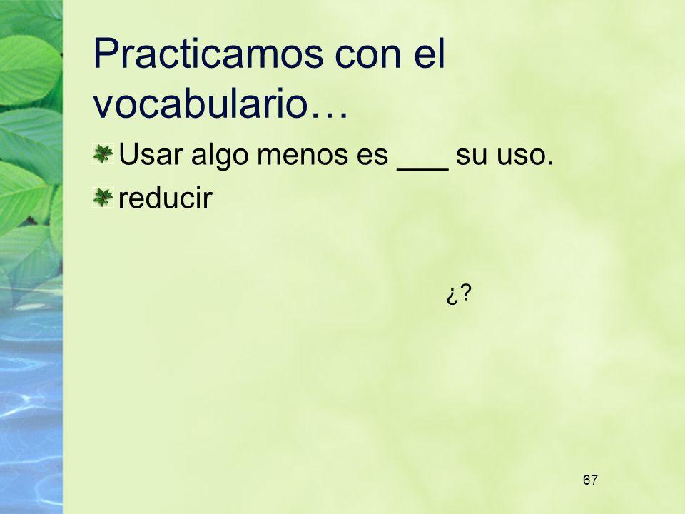 67 Practicamos con el vocabulario… Usar algo menos es ___ su uso. reducir ¿