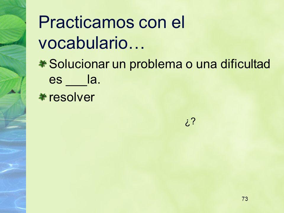73 Practicamos con el vocabulario… Solucionar un problema o una dificultad es ___la. resolver ¿